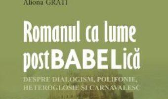 Cartea Romanul ca lume postbabelica – Aliona Grati (download, pret, reducere)