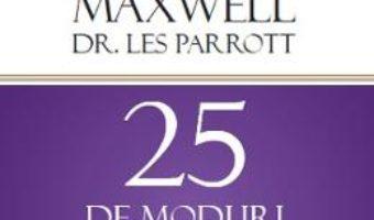 Cartea 25 de moduri de a-i cuceri pe cei din jur – John Maxwell, Les Parrott (download, pret, reducere)