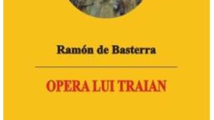 Cartea Opera lui Traian – Ramon de Basterra (download, pret, reducere)