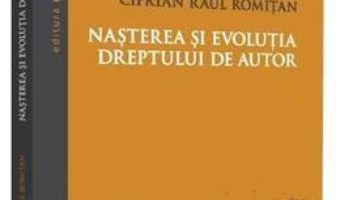 Cartea Nasterea si evolutia dreptului de autor – Ciprian Raul Romitan (download, pret, reducere)
