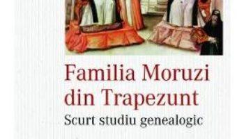 Cartea Familia Moruzi din Trapezunt – Florin Marinescu (download, pret, reducere)