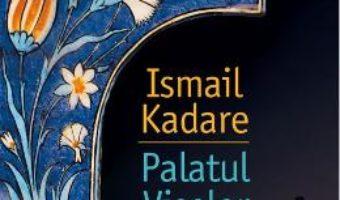 Cartea Palatul Viselor – Ismail Kadare (download, pret, reducere)
