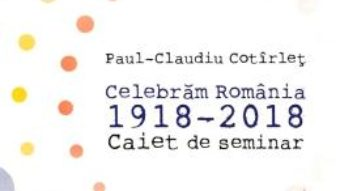Cartea Celebram Romania 1918-2018. Caiet de seminar – Paul-Claudiu Cotirlet (download, pret, reducere)