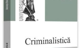 Cartea Criminalistica. Curs universitar – Ancuta Elena Frant (download, pret, reducere)