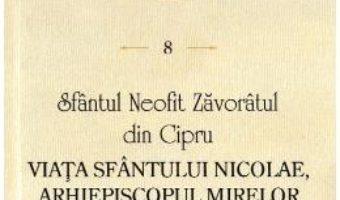 Cartea Viata Sfantului Nicolae, Arhiepiscopul Mirelor Lichiei. Scrieri 8 – Sfantul Neofit Zavoratul din Cipru (download, pret, reducere)