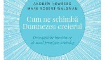 Cartea Cum ne schimba Dumnezeu creierul – Andrew Newberg, Mark Robert Waldman (download, pret, reducere)