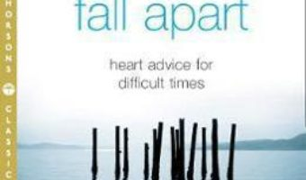 Cartea When Things Fall Apart: Heart Advice for Difficult Times – Pema Chodron (download, pret, reducere)
