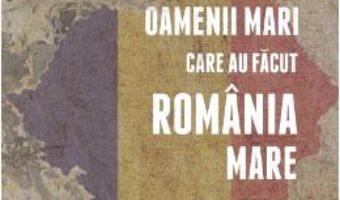 Cartea Oamenii mari care au facut Romania Mare – Lucia Hossu-Longin (download, pret, reducere)