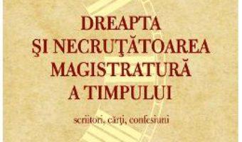 Cartea Dreapta si necrutatoarea magistratura a timpului. Scriitori, carti, confesiuni – Ion Vlad (download, pret, reducere)