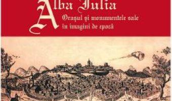 Cartea Alba Iulia. Orasul si monumentele sale in imagini de epoca – Gheorghe Fleser (download, pret, reducere)