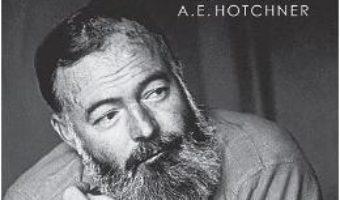 Cartea Iubirile lui Hemingway povestite de el insusi si consemnate de A.E. Hotchner – A.E. Hotchner, Ernest Hemingway (download, pret, reducere)