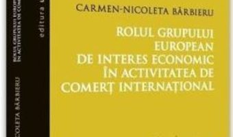 Cartea Rolul grupului european de interes economic in activitatea de comert international – Carmen-Nicoleta Barbieru (download, pret, reducere)