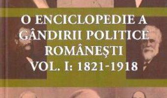 Cartea O enciclopedie a gandirii politice romanesti Vol.1: 1821-1918 (download, pret, reducere)