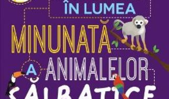 Cartea Calatorie in lumea minunata a animalelor salbatice – Steve Parker, Genie Espinosa (download, pret, reducere)