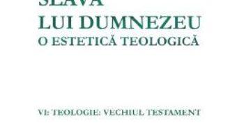 Cartea Slava lui Dumnezeu: o estetica teologica. Vol. VI: Teologie. Vechiul testament – Hans Urs von Balthasar (download, pret, reducere)