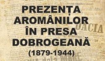 Cartea Prezenta aromanilor in presa dobrogeana (1879-1944) – Maria Pariza (download, pret, reducere)