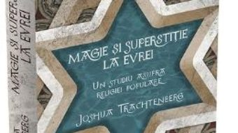 Cartea Magie si superstitie la evrei – Joshua Trachtenberg (download, pret, reducere)