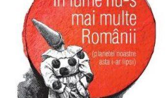 Cartea In lume nu-s mai multe Romanii (planetei noastre asta i-ar lipsi) – Radu Paraschivescu (download, pret, reducere)