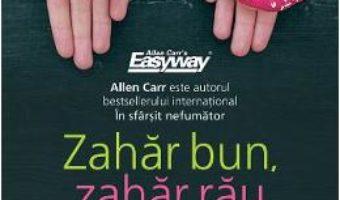 Cartea Zahar bun, zahar rau. Metoda usoara a lui Allen Carr – Allen Carr (download, pret, reducere)