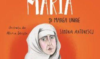 Cartea Regina Maria si Marea Unire – Simona Antonescu, Alexia Udriste (download, pret, reducere)
