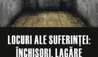 Cartea Locuri ale suferintei: inchisori, lagare si colonii (download, pret, reducere)