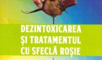 Cartea Dezintoxicarea si tratamentul cu sfecla rosie – Ghetu Gheorghe (download, pret, reducere)