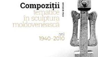 Cartea Compozitii tematice in sculptura moldoveneasca 1940-2010 – Ana Marian (download, pret, reducere)