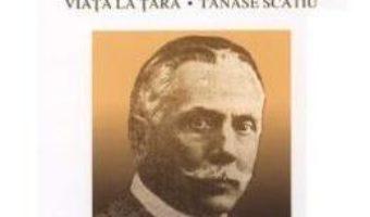 Cartea Viata la tara. Tanase Scatiu – Duiliu Zamfirescu (download, pret, reducere)