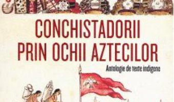 Cartea Conchistadorii prin ochii aztecilor – Miguel Leon-Portilla (download, pret, reducere)