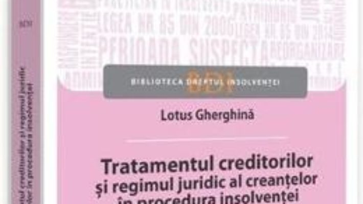 Cartea Tratamentul creditorilor si regimul juridic al creantelor in procedura insolventei – Lotus Gherghina (download, pret, reducere)