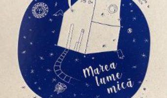 Cartea Marea lume mica – Alexandra Mihailciuc, Alexandra Culescu (download, pret, reducere)