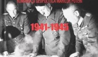 Cartea Sub povara marilor decizii. Romania si geopolitica marilor puteri 1941-1945 – Constantin Corneanu (download, pret, reducere)