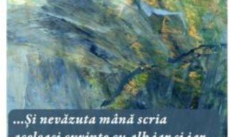 Cartea …Si nevazuta mana scria aceleasi cuvinte cu alb iar si iar… – Alexandru V. Dan (download, pret, reducere)