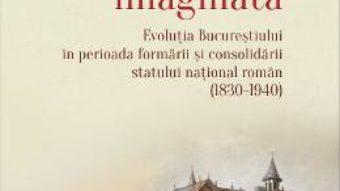 Cartea Capitala imaginata. Evolutia Bucurestiului (1830-1940) – Emanuela Constantini (download, pret, reducere)