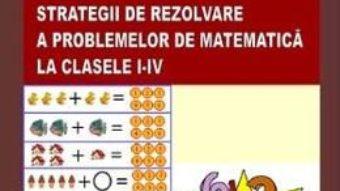 Cartea Strategii de rezolvare a problemelor de matematica la clasele I-IV – Alixandroaea Maria (download, pret, reducere)