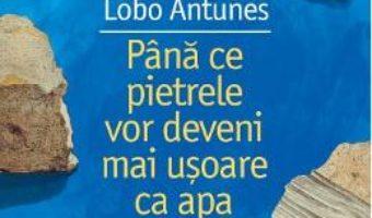 Cartea Pana ce pietrele vor deveni mai usoare ca apa – Antonio Lobo Antunes (download, pret, reducere)