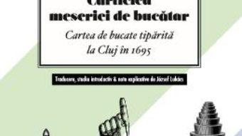 Cartea Carticica meseriei de bucatar. Carte de bucate tiparita la Cluj in 1695 (download, pret, reducere)