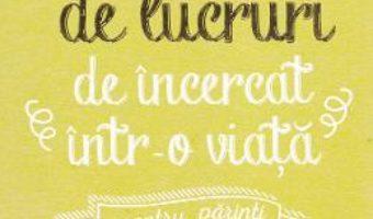 Cartea 250 de lucruri de incercat intr-o viata. Pentru parinti – Elise de Rijck (download, pret, reducere)