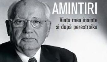 Cartea Amintiri. Viata mea inainte si dupa perestroika – Mihail Gorbaciov (download, pret, reducere)
