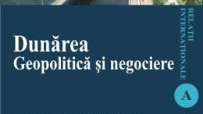 Cartea Dunarea. Geopolitica si negociere – Ciprian-Beniamin Benea (download, pret, reducere)