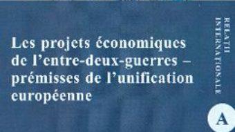 Cartea Les projets economiques de l'entre-deux-guerres – premisses de l'unification europeenne – Mihaela-Loredana Nabar (download, pret, reducere)