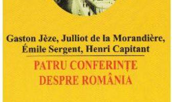 Cartea Patru conferinte despre Romania – Gaston Jeze, Julliot de la Morandiere, Emile Sergent (download, pret, reducere)