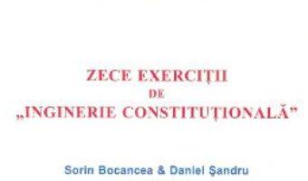 Cartea Zece exercitii de Inginerie Constitutionala – Sorin Bocancea, Daniel Sandru (download, pret, reducere)