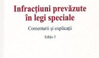 Cartea Infractiuni prevazute in legi speciale. Comentarii si explicatii Ed.5 – Mirela Gorunescu, Norel Neagu, Dominic George Pop (download, pret, reducere)