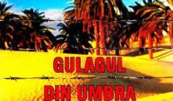 Cartea Gulagul din umbra palmierilor – Doru Ciucescu (download, pret, reducere)