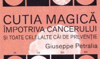 Cartea Cutia magica impotriva cancerului si toate celelalte cai de preventie – Giuseppe Petralia (download, pret, reducere)