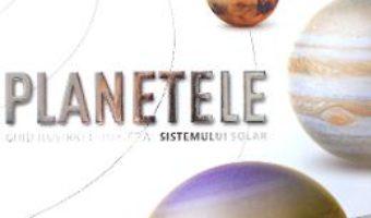 Cartea Planetele. Ghid ilustrat complet al sistemului solar (download, pret, reducere)
