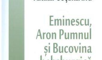 Cartea Eminescu, Aron Pumnul si Bucovina habsburgica – Valentin Cosereanu (download, pret, reducere)