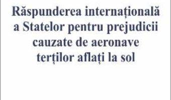 Cartea Raspunderea internationala a Statelor pentru prejudicii cauzate de aeronave tertilor aflati la sol (download, pret, reducere)