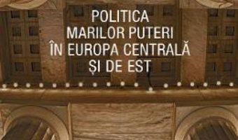 Cartea Politica Marilor Puteri in Europa Centrala si de Est – Valentin Naumescu (download, pret, reducere)